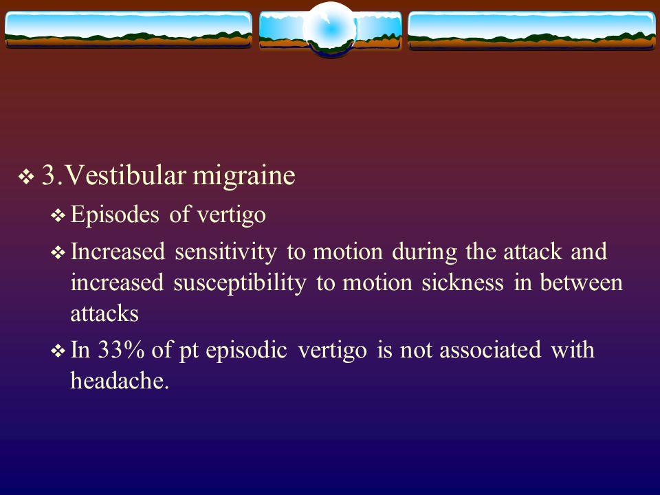  3.Vestibular migraine  Episodes of vertigo  Increased sensitivity to motion during the attack and increased susceptibility to motion sickness in between attacks  In 33% of pt episodic vertigo is not associated with headache.