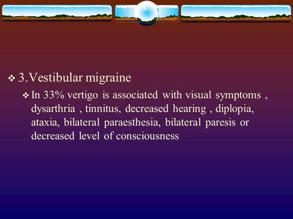 3.Vestibular migraine  In 33% vertigo is associated with visual symptoms, dysarthria, tinnitus, decreased hearing, diplopia, ataxia, bilateral paraesthesia, bilateral paresis or decreased level of consciousness