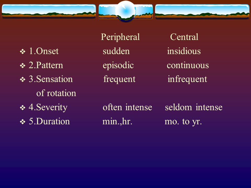 Peripheral Central  1.Onset sudden insidious  2.Pattern episodic continuous  3.Sensation frequent infrequent of rotation  4.Severity often intense