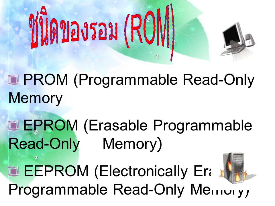 PROM (Programmable Read-Only Memory) PROM หรือ พีรอม คือ ทางเลือกหนึ่งสำหรับผู้ใช้ที่ ต้องการบันทึกโค้ดโปรแกรมในหน่วยความจำรอม ซึ่งต้อง อาศัยเครื่องมือพิเศษที่เรียกว่า PROM Programmer ในการ บันทึก เครื่องมือชิ้นนี้จะป้อนกระแสไฟฟ้าเข้าไปในเซลเฉพาะ ของหน่วยความจำรอมซึ่งจะทำหน้าที่เสมือนฟิวส์ไฟฟ้า กระบวนการดังกล่าวเรียกว่า การเบิร์นนิ่งพีรอม (Burning PROM) ข้อจำกัดคือห้ามเกิดข้อผิดพลาดใด ๆ ทั้งสิ้น เนื่องจากสามรถแก้ไขได้เพียงครั้งเดียว