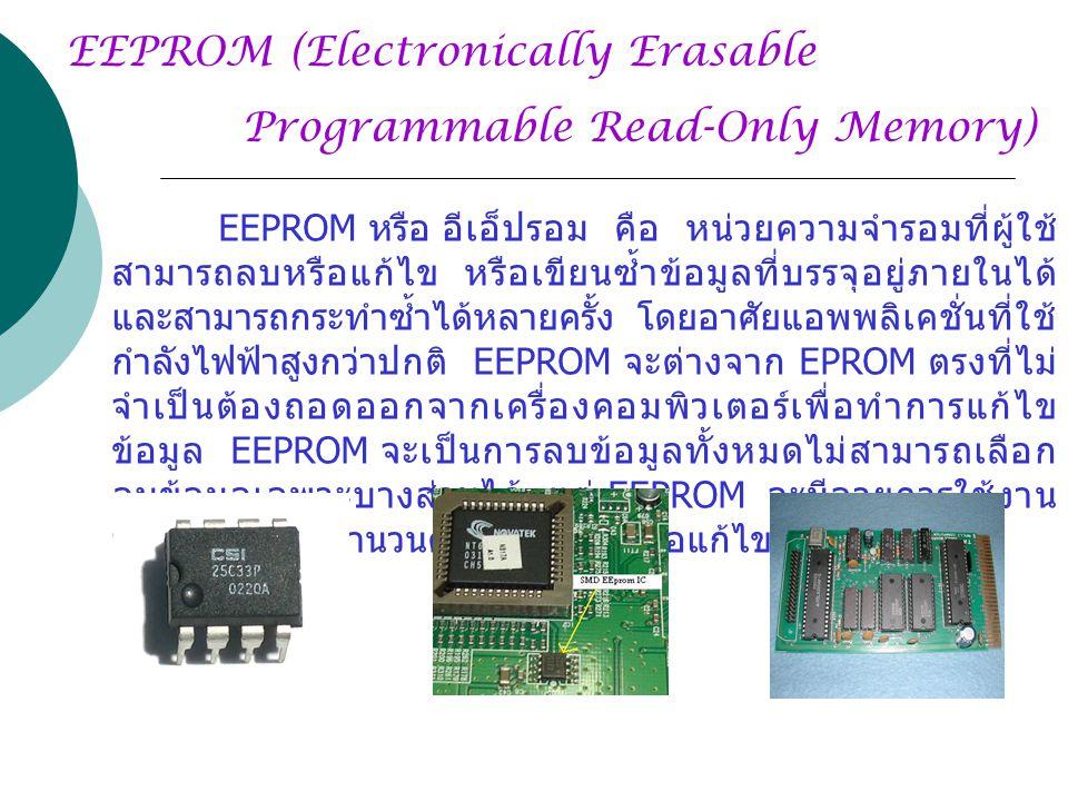 Programmable Read-Only Memory) EEPROM (Electronically Erasable EEPROM หรือ อีเอ็ปรอม คือ หน่วยความจำรอมที่ผู้ใช้ สามารถลบหรือแก้ไข หรือเขียนซ้ำข้อมูลที่บรรจุอยู่ภายในได้ และสามารถกระทำซ้ำได้หลายครั้ง โดยอาศัยแอพพลิเคชั่นที่ใช้ กำลังไฟฟ้าสูงกว่าปกติ EEPROM จะต่างจาก EPROM ตรงที่ไม่ จำเป็นต้องถอดออกจากเครื่องคอมพิวเตอร์เพื่อทำการแก้ไข ข้อมูล EEPROM จะเป็นการลบข้อมูลทั้งหมดไม่สามารถเลือก ลบข้อมูลเฉพาะบางส่วนได้ แต่ EEPROM จะมีอายุการใช้งาน จำกัดขึ้นอยู่กับจำนวนครั้งในการลบหรือแก้ไขข้อมูล