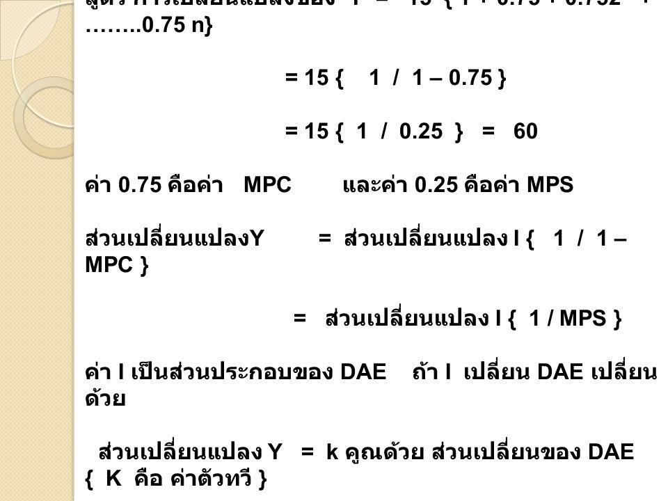 สูตร การเปลี่ยนแปลงของ Y = 15 { 1 + 0.75 + 0.752 + ……..0.75 n} = 15 { 1 / 1 – 0.75 } = 15 { 1 / 0.25 } = 60 ค่า 0.75 คือค่า MPC และค่า 0.25 คือค่า MPS