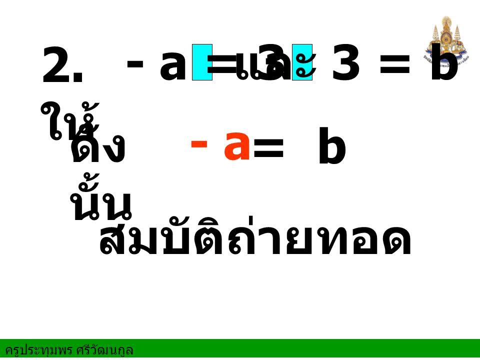 ครูประทุมพร ศรีวัฒนกูล และ 3 = b ดัง นั้น สมบัติถ่ายทอด 2. ให้ - a = 3 = b - a