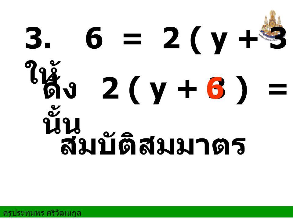 ครูประทุมพร ศรีวัฒนกูล ดัง นั้น สมบัติสมมาตร 3. ให้ 6 = 2 ( y + 3 ) 2 ( y + 3 ) =6