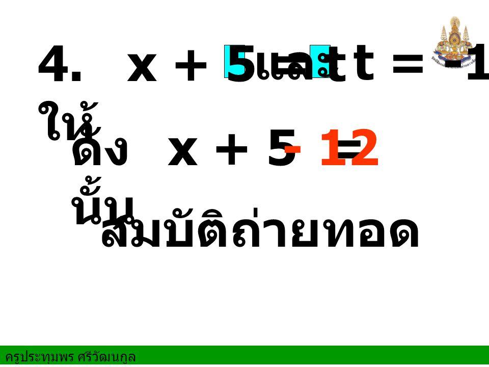 ครูประทุมพร ศรีวัฒนกูล ดัง นั้น สมบัติถ่ายทอด 4. ให้ x + 5 = t x + 5 =- 12 และ t = -12