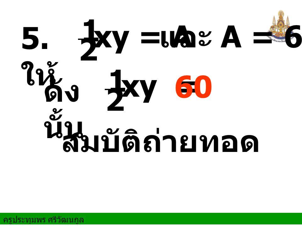 ครูประทุมพร ศรีวัฒนกูล ดัง นั้น สมบัติถ่ายทอด 5. ให้ xy = A xy = 60 และ A = 60 1 2 1 2