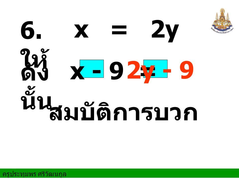 ครูประทุมพร ศรีวัฒนกูล ดัง นั้น สมบัติการบวก 6. ให้ x = 2y x - 9 = 2y - 9