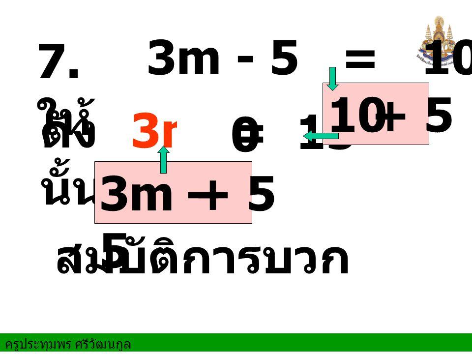 ครูประทุมพร ศรีวัฒนกูล ดัง นั้น สมบัติการบวก 7. ให้ 3m - 5 = 10 = 15 10 3m 3m – 5 + 5 + 5 + 0