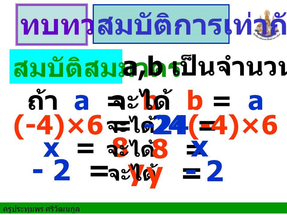 ครูประทุมพร ศรีวัฒนกูล ทบทวน สมบัติการเท่ากัน ถ้า a = b (-4)×6 = -24 x = 8 สมบัติสมมาตร จะได้ b = a จะได้ จะได้ - 2 = y จะได้ a,b เป็นจำนวนใด ๆ -24 = (-4)×6 8 = x y = - 2