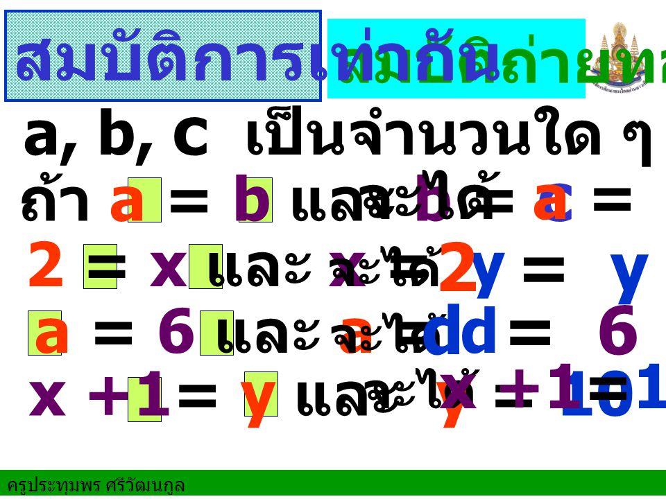 ครูประทุมพร ศรีวัฒนกูล ถ้า a = b และ b = c 2 = x และ x = y a = 6 และ a = d สมบัติถ่ายทอด จะได้ a = c จะได้ จะได้ x +1= y และ y = 10 จะได้ a, b, c เป็นจำนวนใด ๆ สมบัติการเท่ากัน 2 = y d = 6 x +1=10
