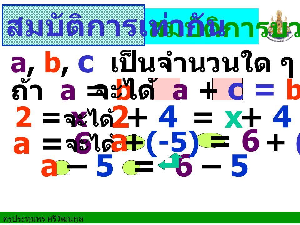 ครูประทุมพร ศรีวัฒนกูล ถ้า a = b 2 = x a = 6 สมบัติการบวก จะได้ a + c = b + c จะได้ จะได้ a – 5 = 6 – 5 a, b, c เป็นจำนวนใด ๆ สมบัติการเท่ากัน 2 = x + 4 + 4 a = 6 +(-5) + (-5)