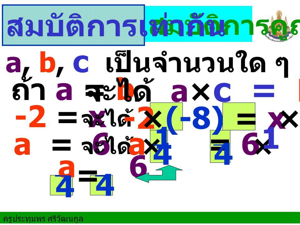 ครูประทุมพร ศรีวัฒนกูล ถ้า a = b -2 = x a = 6 สมบัติการคูณ จะได้ a× c = b× c จะได้ จะได้ a, b, c เป็นจำนวนใด ๆ สมบัติการเท่ากัน -2 = x×(-8) ×(-8) a = 6 × × 44 1 a 6 4 4 =