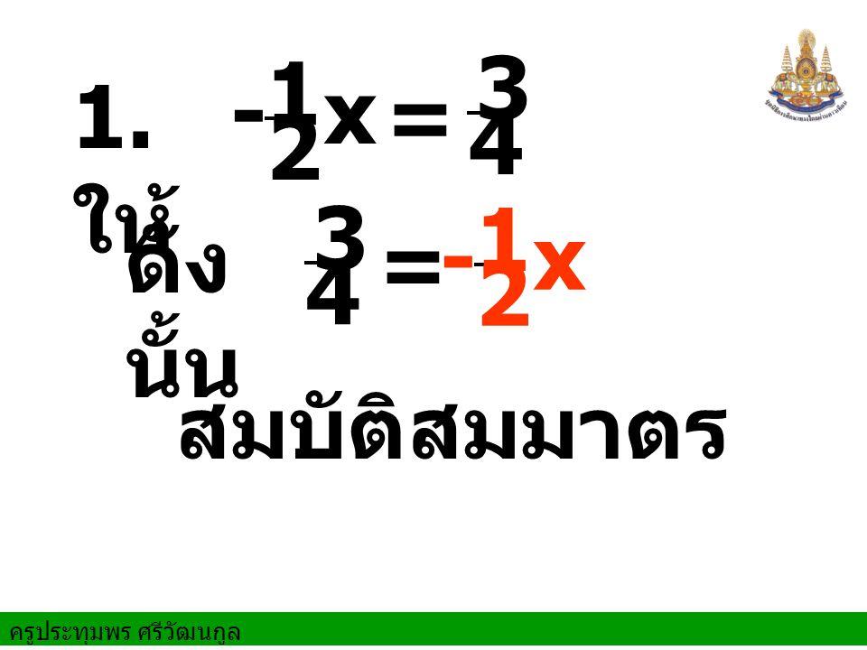 ครูประทุมพร ศรีวัฒนกูล = ดัง นั้น สมบัติสมมาตร 1. ให้ x 3 4 = 2 - 1 3 4 x 2 - 1