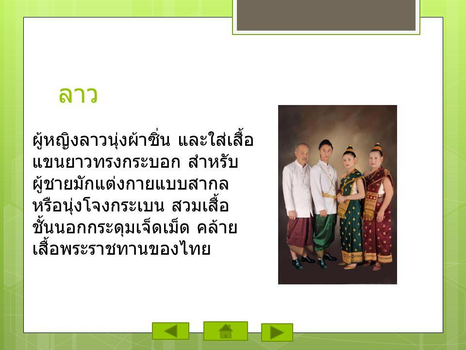 ลาว ผู้หญิงลาวนุ่งผ้าซิ่น และใส่เสื้อ แขนยาวทรงกระบอก สำหรับ ผู้ชายมักแต่งกายแบบสากล หรือนุ่งโจงกระเบน สวมเสื้อ ชั้นนอกกระดุมเจ็ดเม็ด คล้าย เสื้อพระราชทานของไทย
