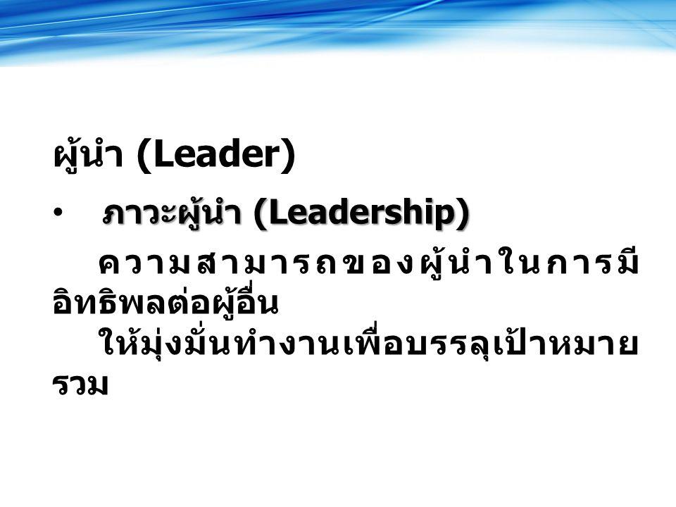 ผู้นำ (Leader) ภาวะผู้นำ (Leadership) ความสามารถของผู้นำในการมี อิทธิพลต่อผู้อื่น ให้มุ่งมั่นทำงานเพื่อบรรลุเป้าหมาย รวม