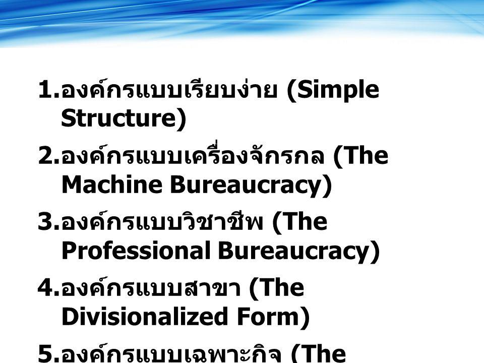 1.องค์กรแบบเรียบง่าย (Simple Structure) 2. องค์กรแบบเครื่องจักรกล (The Machine Bureaucracy) 3.