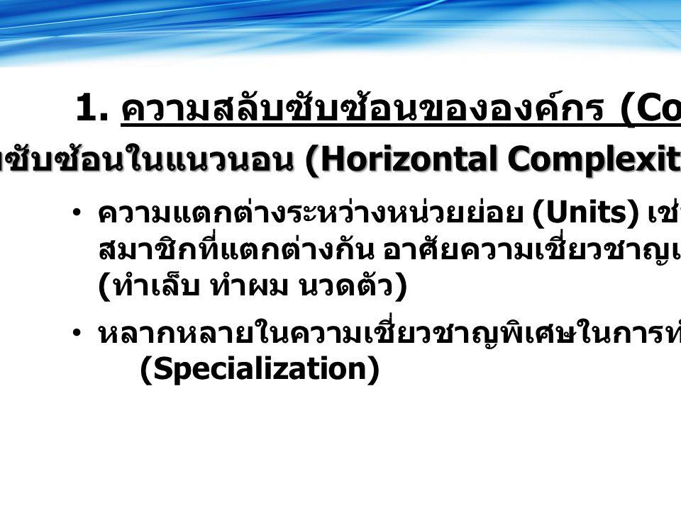 สลับซับซ้อนในแนวนอน (Horizontal Complexity) ความแตกต่างระหว่างหน่วยย่อย (Units) เช่น สมาชิกที่แตกต่างกัน อาศัยความเชี่ยวชาญเฉพาะเรื่อง ( ทำเล็บ ทำผม นวดตัว ) หลากหลายในความเชี่ยวชาญพิเศษในการทำงาน (Specialization) 1.