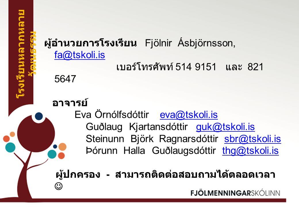 ผู้อำนวยการโรงเรียน Fjölnir Ásbjörnsson, fa@tskoli.is fa@tskoli.is เบอร์โทรศัพท์ 514 9151 และ 821 5647 อาจารย์ Eva Örnólfsdóttir eva@tskoli.iseva@tskoli.is Guðlaug Kjartansdóttir guk@tskoli.isguk@tskoli.is Steinunn Björk Ragnarsdóttir sbr@tskoli.issbr@tskoli.is Þórunn Halla Guðlaugsdóttir thg@tskoli.isthg@tskoli.is ผู้ปกครอง - สามารถติดต่อสอบถามได้ตลอดเวลา โรงเรียนหลากหลาย วัฒนธรรม