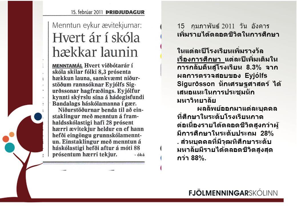 15 กุมภาพันธ์ 2011 วัน อังคาร เพิ่มรายได้ตลอดชีวิตในการศึกษา ในแต่ละปีโรงเรียนเพิ่มรางวัล เรื่องการศึกษา แต่ละปีเพิ่มเติมใน การกลับคืนสู่โรงเรียน 8.3% จาก ผลการตรวจสอบของ Eyjólfs Sigurðsson นักเศรษฐศาสตร์ ได้ เสนอแนะในการประชุมนัก มหาวิทยาลัย ผลลัพย์ออกมาแต่ละบุคคล ที่ศึกษาในระดับโรงเรียนภาค ต่อเนื่องรายได้ตลอดชีวิตสูงกว่าผู้ มีการศึกษาในระดับประถม 28%.