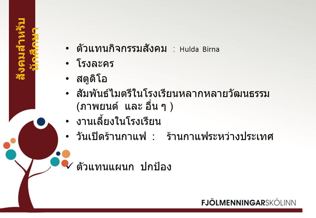 ตัวแทนกิจกรรมสังคม : Hulda Birna โรงละคร สตูดิโอ สัมพันธ์ไมตรีในโรงเรียนหลากหลายวัฒนธรรม ( ภาพยนต์ และ อื่น ๆ ) งานเลี้ยงในโรงเรียน วันเปิดร้านกาแฟ : ร้านกาแฟระหว่างประเทศ ตัวแทนแผนก ปกป้อง สังคมสำหรับ นักศึกษา