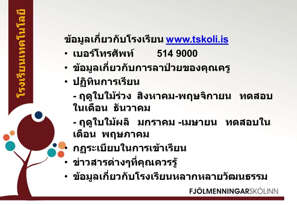 ข้อมูลเกี่ยวกับโรงเรียน www.tskoli.iswww.tskoli.is เบอร์โทรศัพท์ 514 9000 ข้อมูลเกี่ยวกับการลาป่วยของคุณครู ปฏิทินการเรียน - ฤดูใบใม้ร่วง สิงหาคม - พฤษจิกายน ทดสอบ ในเดือน ธันวาคม - ฤดูใบใม้ผลิ มกราคม - เมษายน ทดสอบใน เดือน พฤษภาคม กฏระเบียบในการเข้าเรียน ข่าวสารต่างๆที่คุณควรรู้ ข้อมูลเกี่ยวกับโรงเรียนหลากหลายวัฒนธรรม โรงเรียนเทคโนโลยี