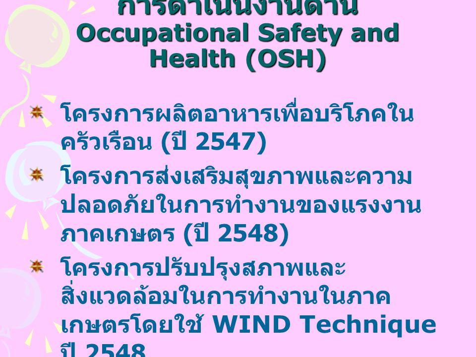 การดำเนินงานด้าน Occupational Safety and Health (OSH) โครงการผลิตอาหารเพื่อบริโภคใน ครัวเรือน ( ปี 2547) โครงการส่งเสริมสุขภาพและความ ปลอดภัยในการทำงานของแรงงาน ภาคเกษตร ( ปี 2548) โครงการปรับปรุงสภาพและ สิ่งแวดล้อมในการทำงานในภาค เกษตรโดยใช้ WIND Technique ปี 2548 โครงการปรับปรุงสภาพความเป็นอยู่ และสภาพแวดล้อมการทำงานของ เกษตรกร ลูกจ้าง นายจ้างภาค การเกษตร และการแปรรูปพืชผล การเกษตร ( ปี 2549)