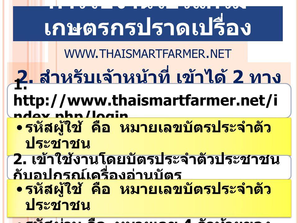2. สำหรับเจ้าหน้าที่ เข้าได้ 2 ทาง 1. http://www.thaismartfarmer.net/i ndex.php/login รหัสผู้ใช้ คือ หมายเลขบัตรประจำตัว ประชาชน รหัสผ่าน คือ หมายเลข
