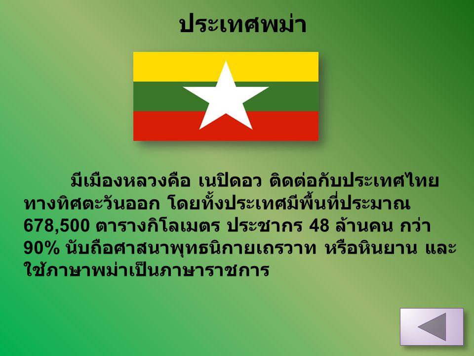 ประเทศพม่า มีเมืองหลวงคือ เนปิดอว ติดต่อกับประเทศไทย ทางทิศตะวันออก โดยทั้งประเทศมีพื้นที่ประมาณ 678,500 ตารางกิโลเมตร ประชากร 48 ล้านคน กว่า 90% นับถ