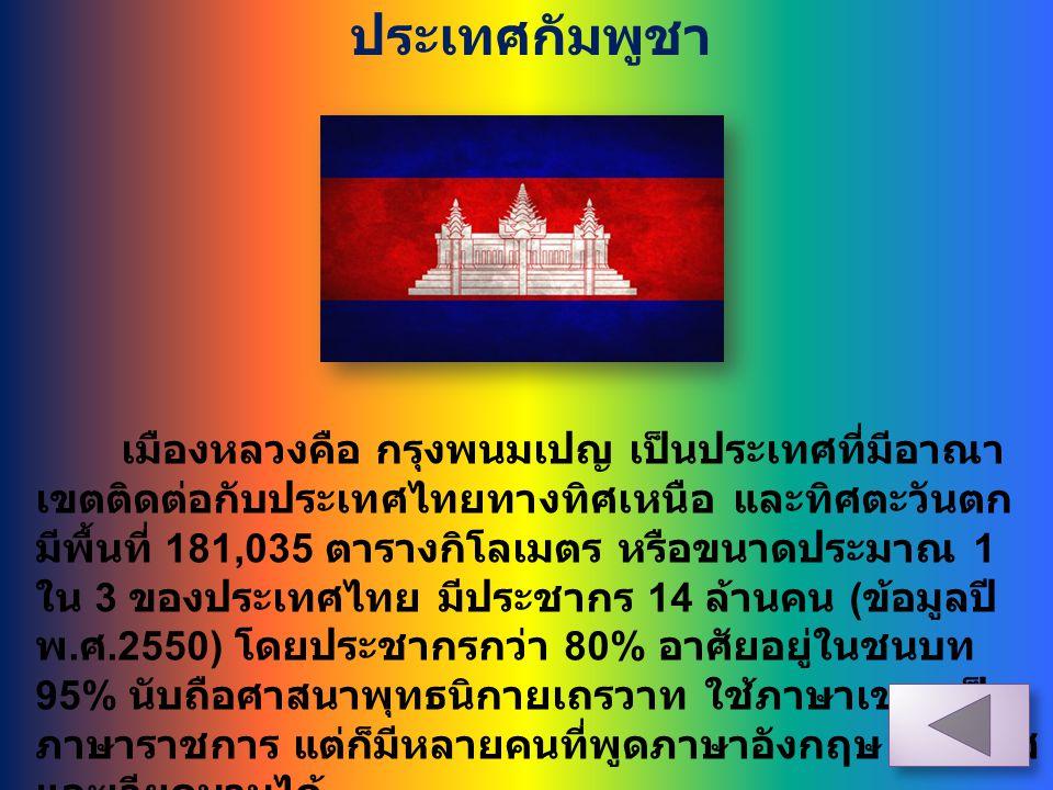 ประเทศกัมพูชา เมืองหลวงคือ กรุงพนมเปญ เป็นประเทศที่มีอาณา เขตติดต่อกับประเทศไทยทางทิศเหนือ และทิศตะวันตก มีพื้นที่ 181,035 ตารางกิโลเมตร หรือขนาดประมา