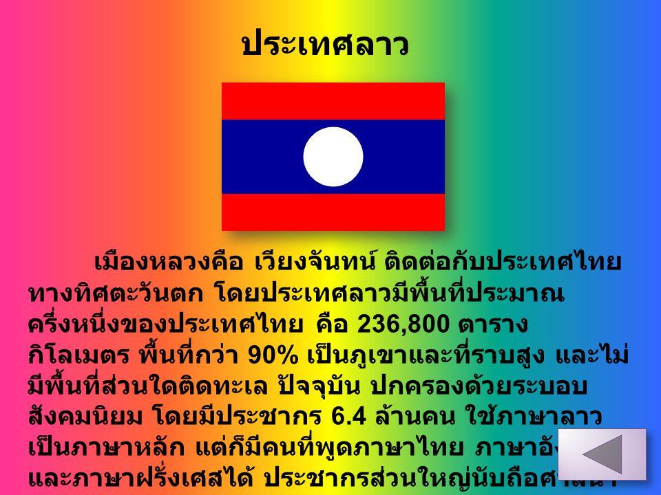 ประเทศลาว เมืองหลวงคือ เวียงจันทน์ ติดต่อกับประเทศไทย ทางทิศตะวันตก โดยประเทศลาวมีพื้นที่ประมาณ ครึ่งหนึ่งของประเทศไทย คือ 236,800 ตาราง กิโลเมตร พื้น
