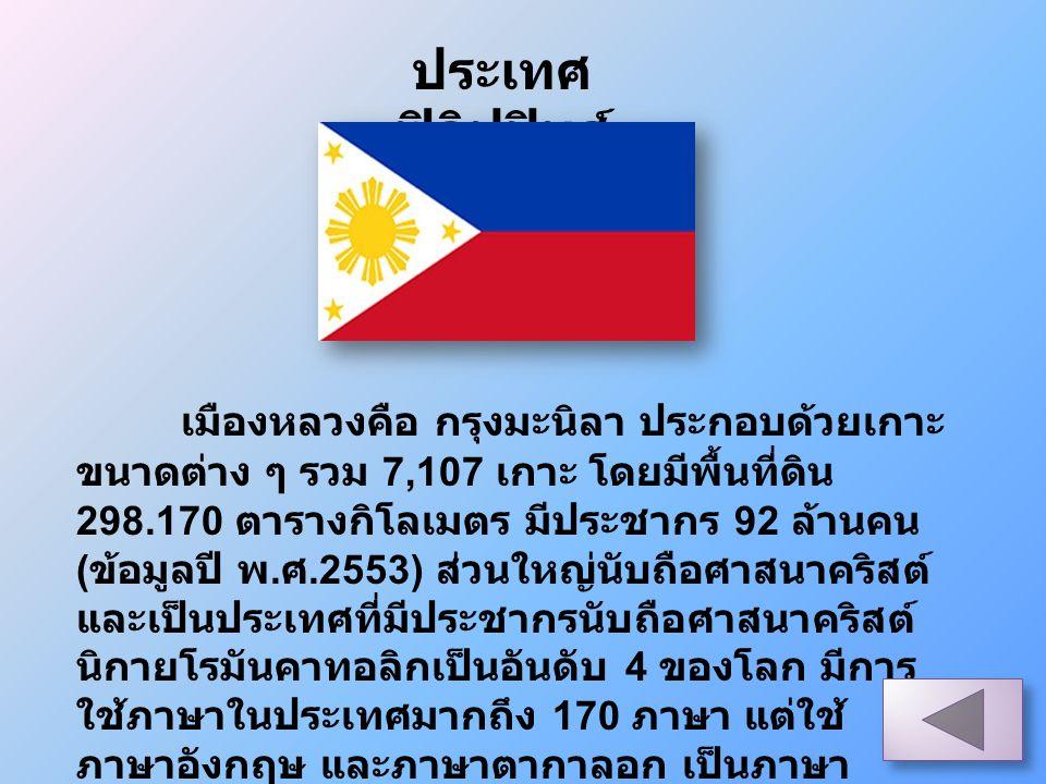 ประเทศ ฟิลิปปินส์ เมืองหลวงคือ กรุงมะนิลา ประกอบด้วยเกาะ ขนาดต่าง ๆ รวม 7,107 เกาะ โดยมีพื้นที่ดิน 298.170 ตารางกิโลเมตร มีประชากร 92 ล้านคน ( ข้อมูลป