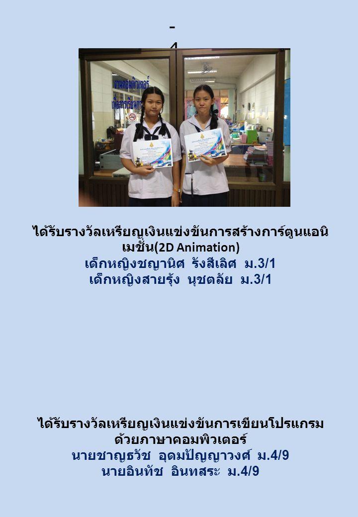 ได้รับรางวัลเหรียญเงินแข่งขันการสร้างการ์ตูนแอนิ เมชั่น (2D Animation) เด็กหญิงชญานิศ รังสีเลิศ ม.3/1 เด็กหญิงสายรุ้ง นุชตลัย ม.3/1 ได้รับรางวัลเหรียญเงินแข่งขันการเขียนโปรแกรม ด้วยภาษาคอมพิวเตอร์ นายชาญธวัช อุดมปัญญาวงศ์ ม.4/9 นายอินทัช อินทสระ ม.4/9 - 4-