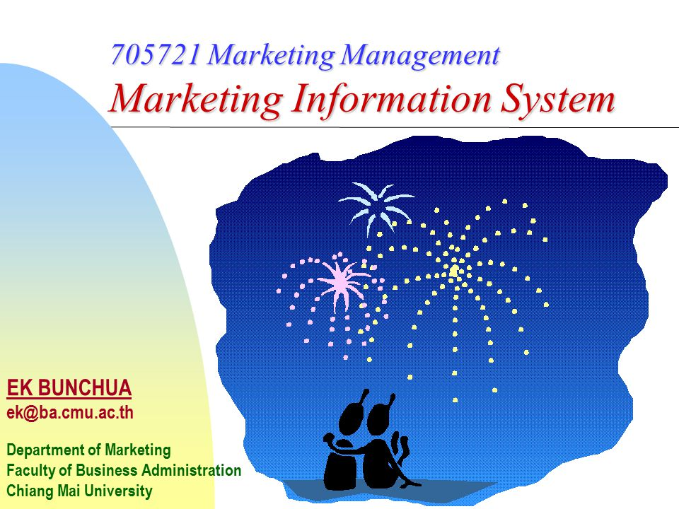 705721 Marketing Management Marketing Information System EK BUNCHUA ek@ba.cmu.ac.th Department of Marketing Faculty of Business Administration Chiang