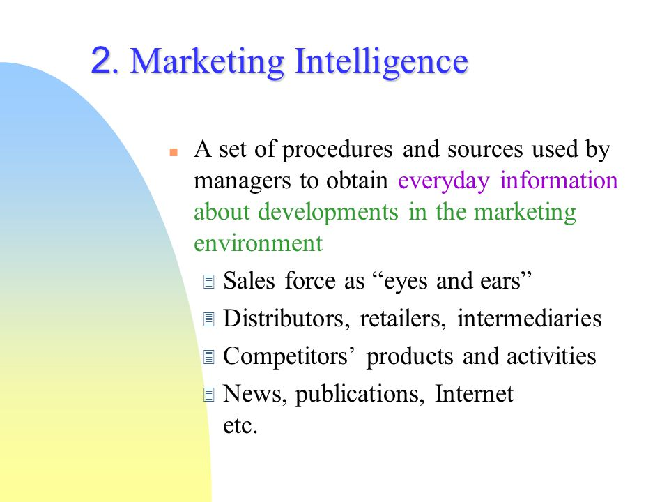 2. Marketing Intelligence A set of procedures and sources used by managers to obtain everyday information about developments in the marketing environm