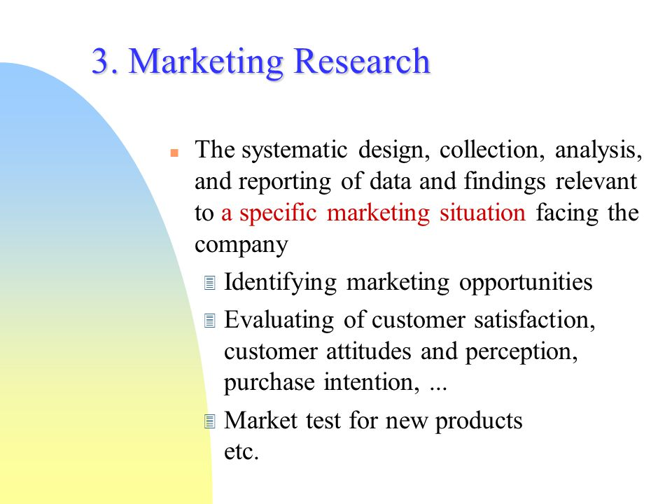 3. Marketing Research The systematic design, collection, analysis, and reporting of data and findings relevant to a specific marketing situation facin