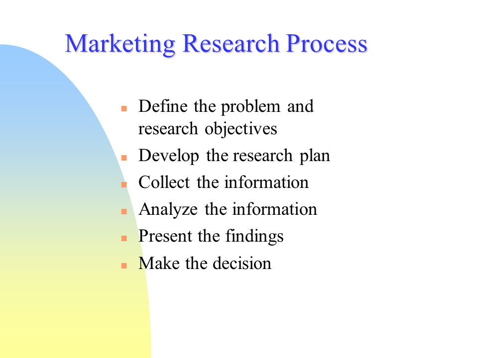 Marketing Research Process Define the problem and research objectives Develop the research plan Collect the information Analyze the information Presen
