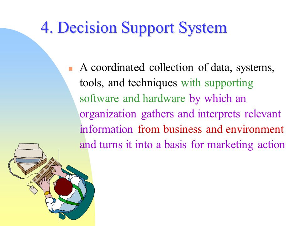 4. Decision Support System A coordinated collection of data, systems, tools, and techniques with supporting software and hardware by which an organiza