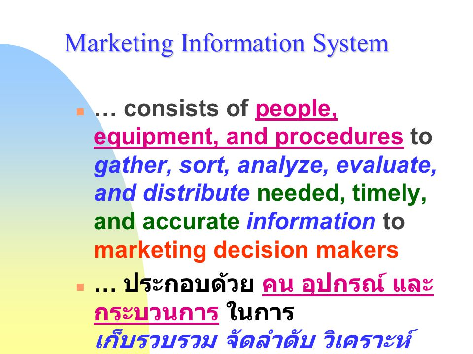 Marketing Information System … consists of people, equipment, and procedures to gather, sort, analyze, evaluate, and distribute needed, timely, and ac