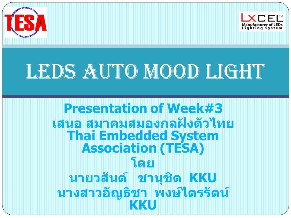 Presentation of Week#3 เสนอ สมาคมสมองกลฝังตัวไทย Thai Embedded System Association (TESA) โดย นายวสันต์ ชานุชิต KKU นางสาวอัญธิชา พงษ์ไตรรัตน์ KKU LEDs AUTO MOOD LIGHT