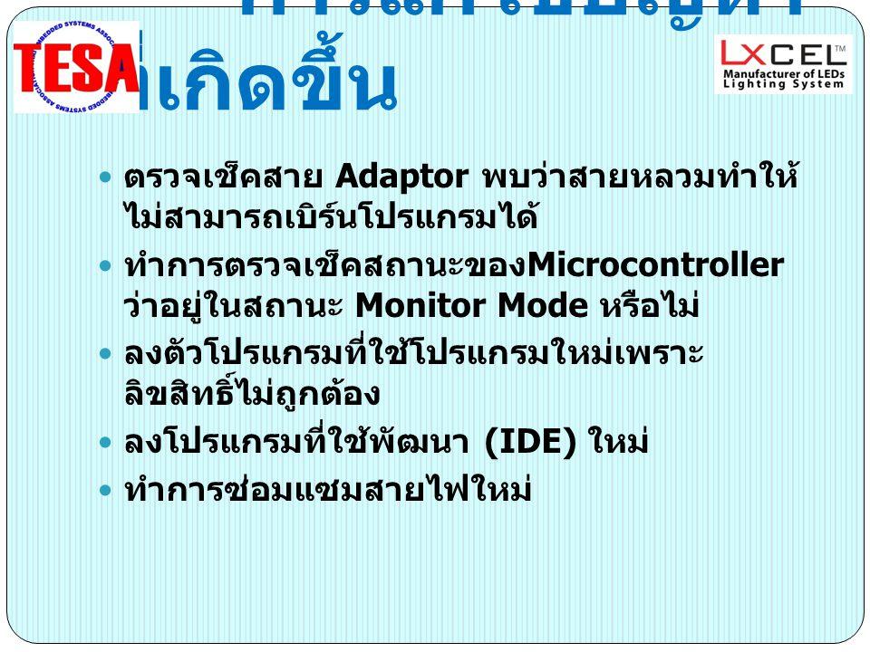 การแก้ไขปัญหา ที่เกิดขึ้น ตรวจเช็คสาย Adaptor พบว่าสายหลวมทำให้ ไม่สามารถเบิร์นโปรแกรมได้ ทำการตรวจเช็คสถานะของ Microcontroller ว่าอยู่ในสถานะ Monitor Mode หรือไม่ ลงตัวโปรแกรมที่ใช้โปรแกรมใหม่เพราะ ลิขสิทธิ์ไม่ถูกต้อง ลงโปรแกรมที่ใช้พัฒนา (IDE) ใหม่ ทำการซ่อมแซมสายไฟใหม่