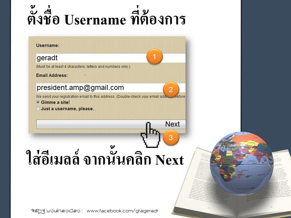 ตั้งชื่อ Username ที่ต้องการ จิรัฎฐ์ พงษ์ทองเมือง : www.facebook.com/gtageradt ใส่อีเมลล์ จากนั้นคลิก Next 1 1 2 2 3 3
