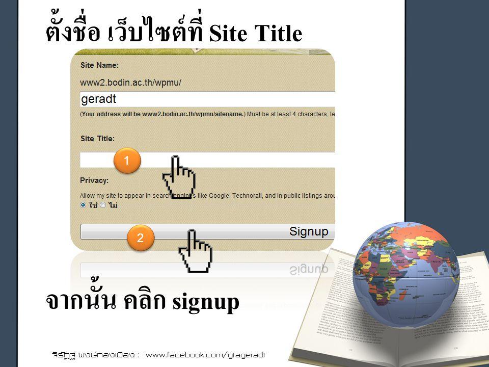 ตั้งชื่อ เว็บไซต์ที่ Site Title จิรัฎฐ์ พงษ์ทองเมือง : www.facebook.com/gtageradt จากนั้น คลิก signup 1 1 2 2