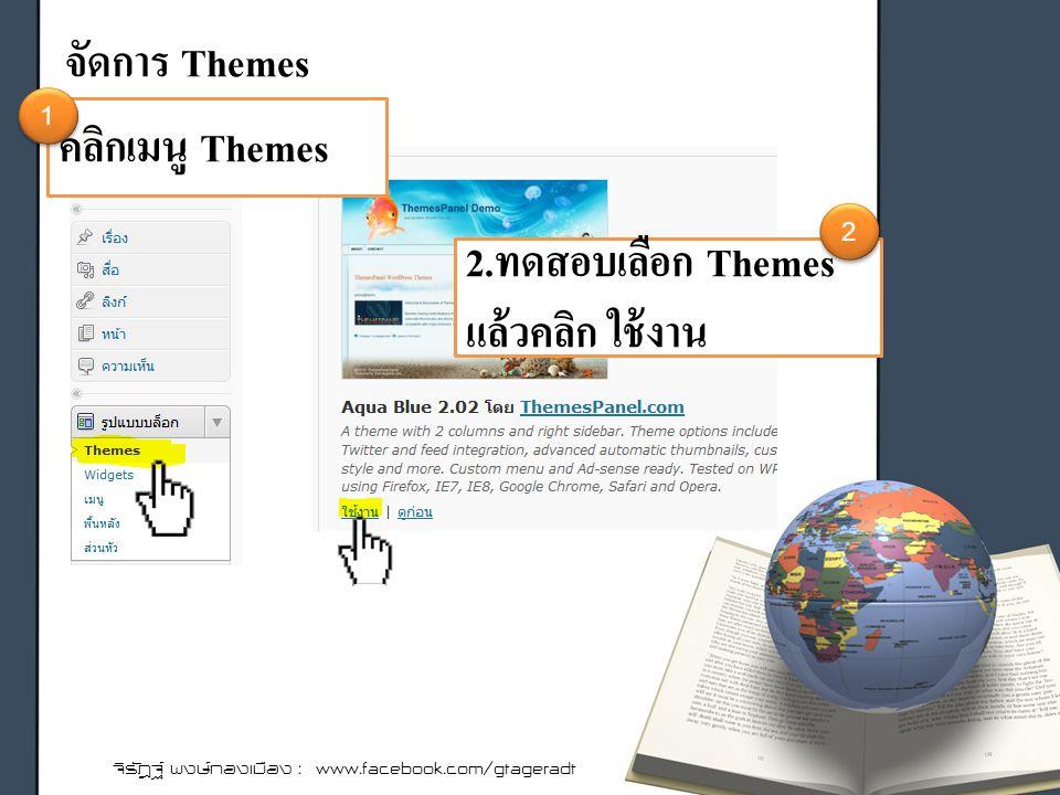 จัดการ Themes จิรัฎฐ์ พงษ์ทองเมือง : www.facebook.com/gtageradt คลิกเมนู Themes 2.ทดสอบเลือก Themes แล้วคลิก ใช้งาน 1 1 2 2