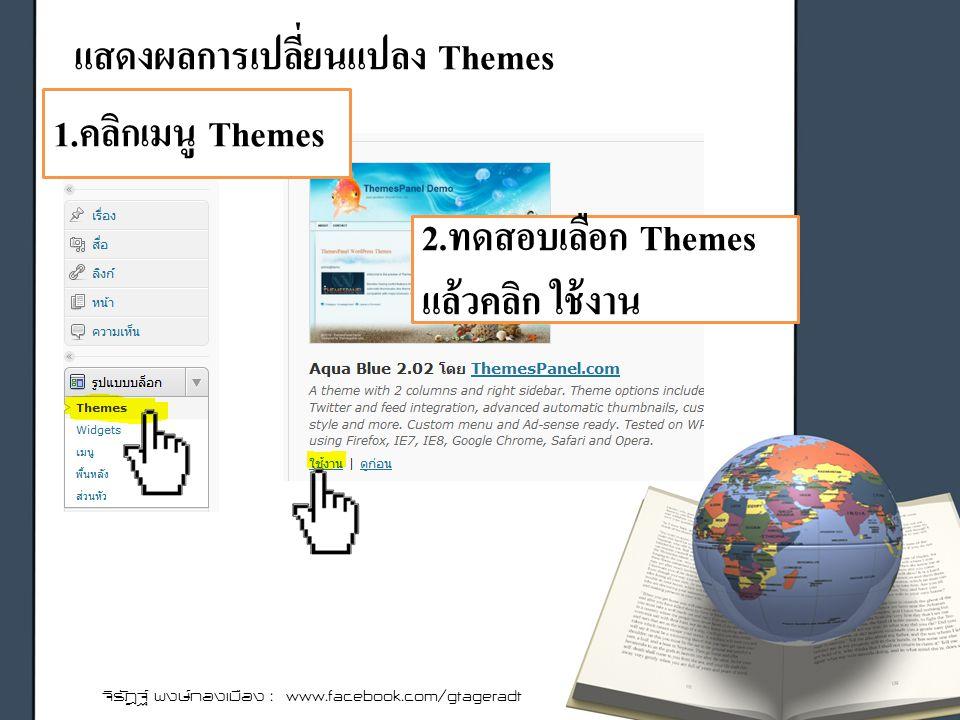 แสดงผลการเปลี่ยนแปลง Themes จิรัฎฐ์ พงษ์ทองเมือง : www.facebook.com/gtageradt 1.คลิกเมนู Themes 2.ทดสอบเลือก Themes แล้วคลิก ใช้งาน
