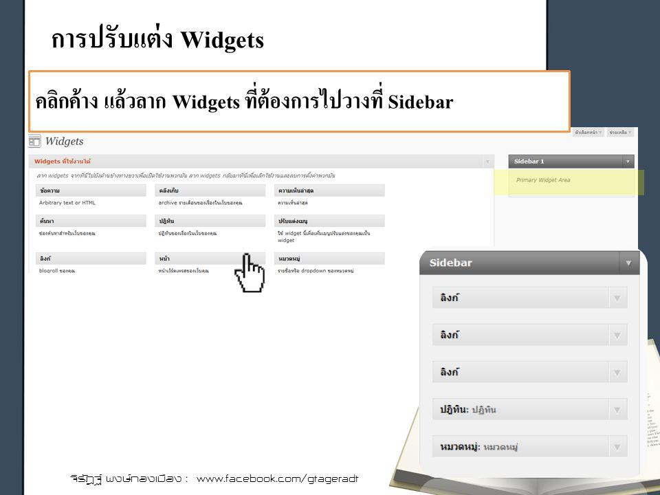การปรับแต่ง Widgets จิรัฎฐ์ พงษ์ทองเมือง : www.facebook.com/gtageradt คลิกค้าง แล้วลาก Widgets ที่ต้องการไปวางที่ Sidebar