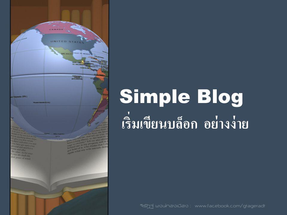 Simple Blog เริ่มเขียนบล็อก อย่างง่าย จิรัฎฐ์ พงษ์ทองเมือง : www.facebook.com/gtageradt