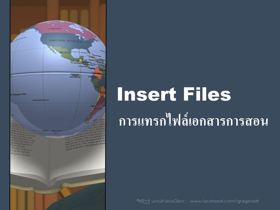 Insert Files การแทรกไฟล์เอกสารการสอน จิรัฎฐ์ พงษ์ทองเมือง : www.facebook.com/gtageradt