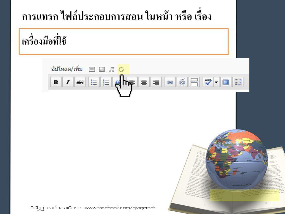 การแทรก ไฟล์ประกอบการสอน ในหน้า หรือ เรื่อง จิรัฎฐ์ พงษ์ทองเมือง : www.facebook.com/gtageradt เครื่องมือที่ใช้
