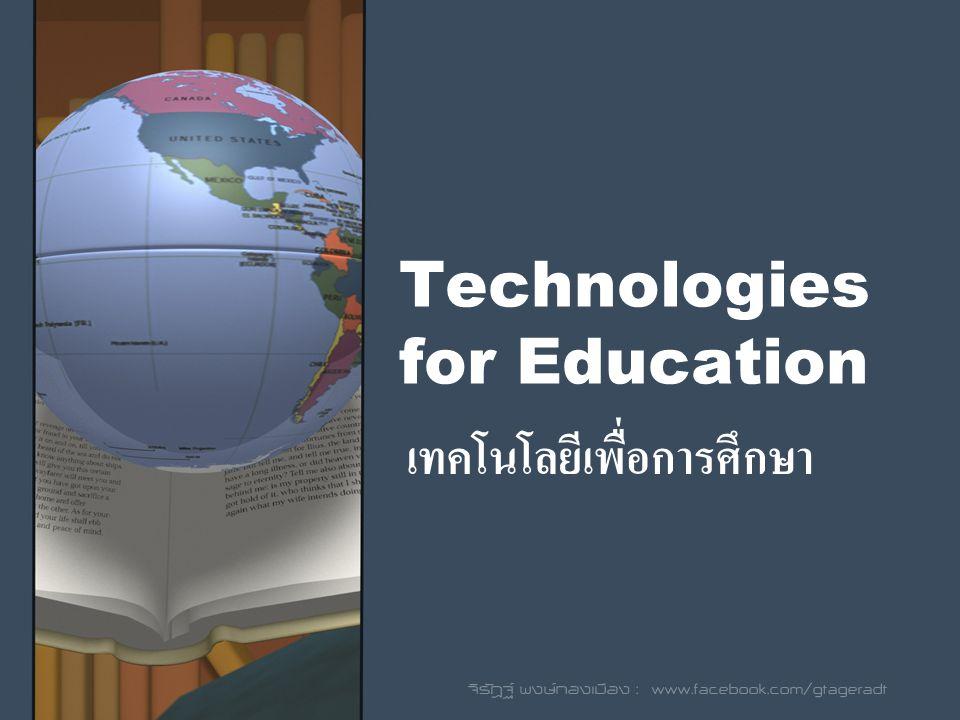 Technologies for Education เทคโนโลยีเพื่อการศึกษา จิรัฎฐ์ พงษ์ทองเมือง : www.facebook.com/gtageradt
