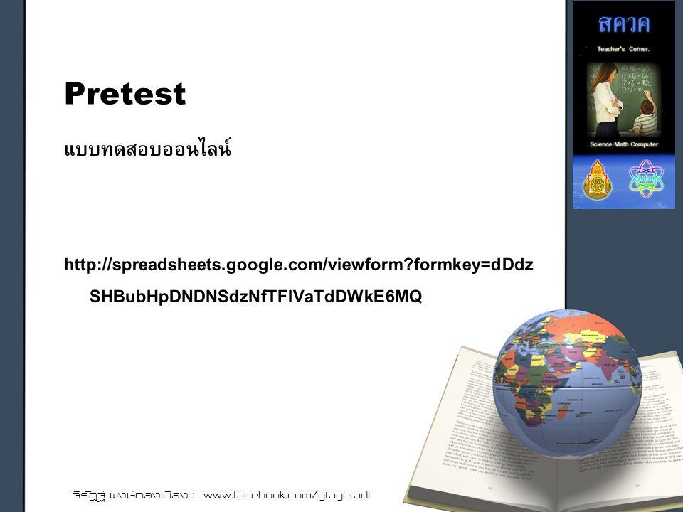 แบบทดสอบออนไลน์ http://spreadsheets.google.com/viewform formkey=dDdz SHBubHpDNDNSdzNfTFlVaTdDWkE6MQ Pretest จิรัฎฐ์ พงษ์ทองเมือง : www.facebook.com/gtageradt